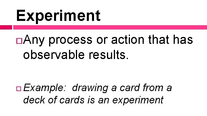 Experiment Any process or action that has observable results. Example: drawing a card from