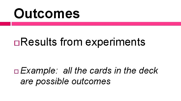 Outcomes Results from experiments Example: all the cards in the deck are possible outcomes