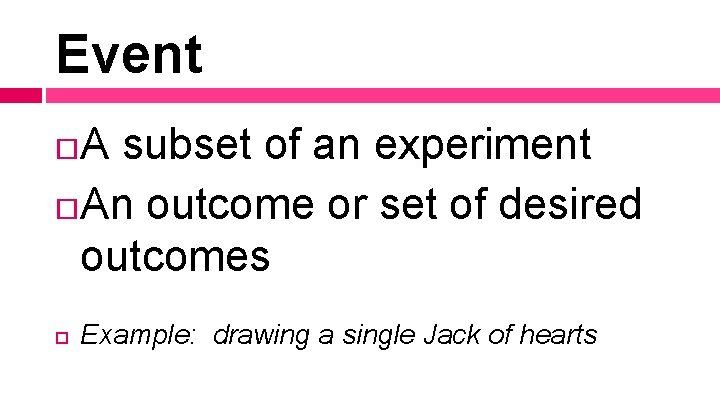 Event A subset of an experiment An outcome or set of desired outcomes Example: