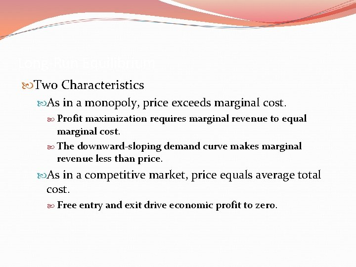 Long-Run Equilibrium Two Characteristics As in a monopoly, price exceeds marginal cost. Profit maximization