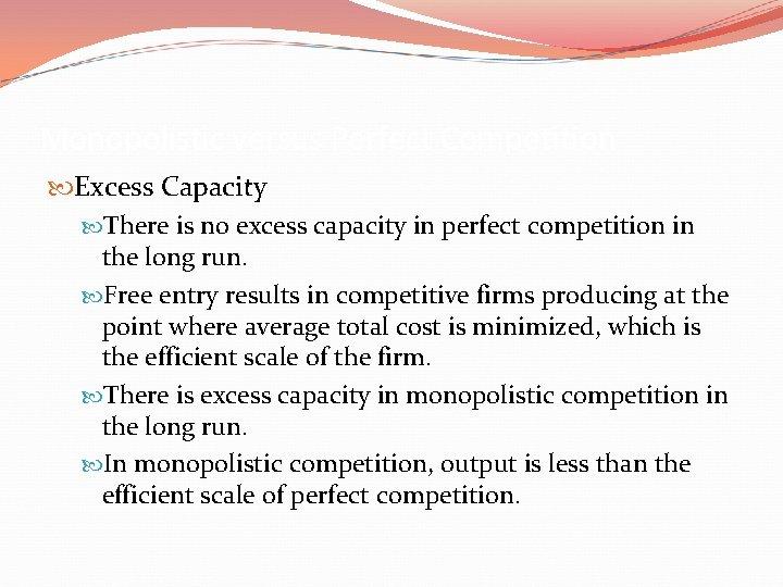 Monopolistic versus Perfect Competition Excess Capacity There is no excess capacity in perfect competition