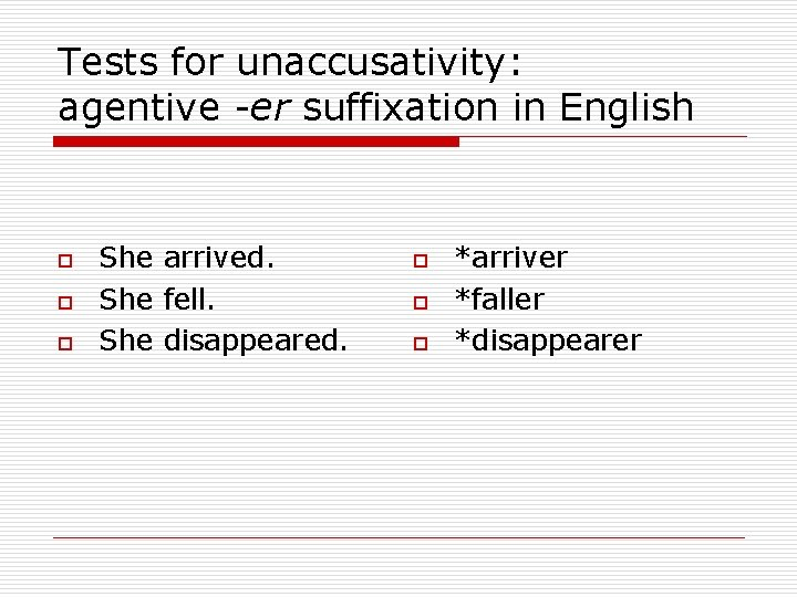 Tests for unaccusativity: agentive -er suffixation in English o o o She arrived. She
