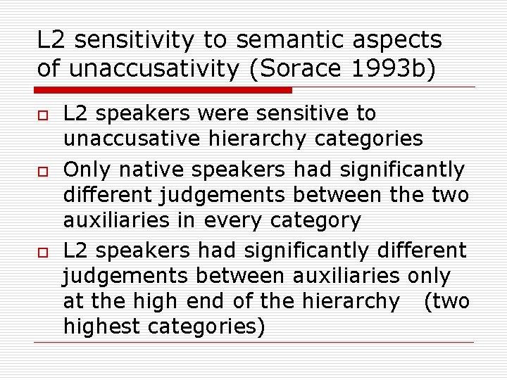 L 2 sensitivity to semantic aspects of unaccusativity (Sorace 1993 b) o o o