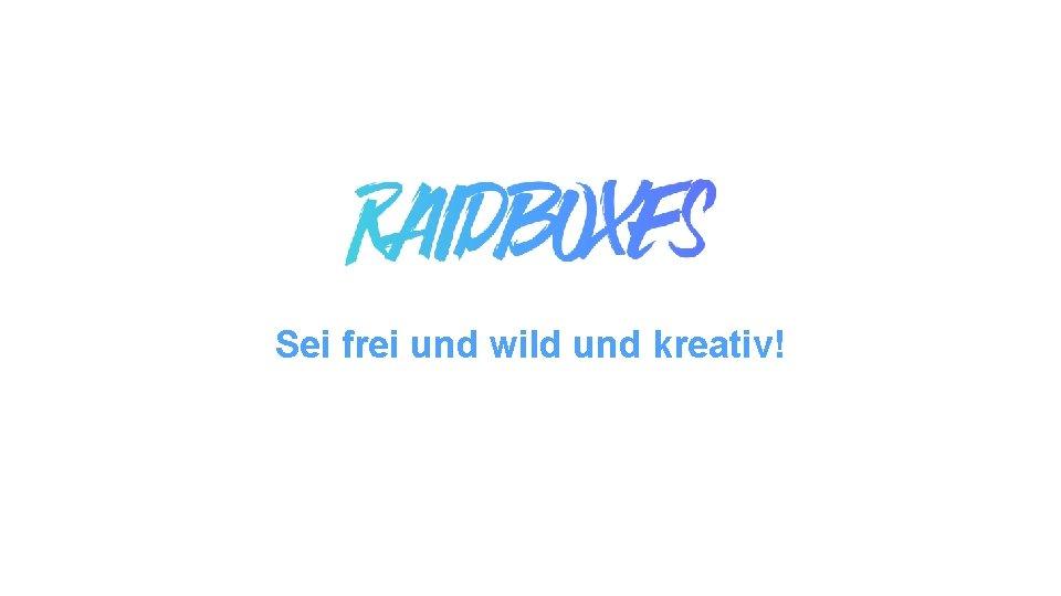 Sei frei und wild und kreativ!