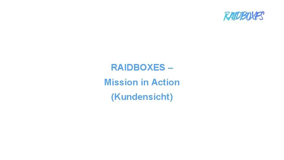 RAIDBOXES – Mission in Action (Kundensicht) 1