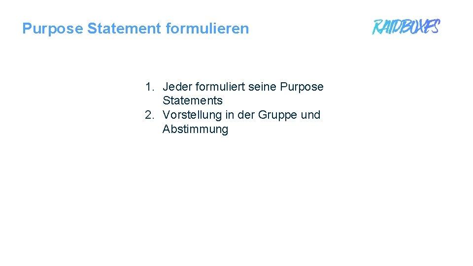 Purpose Statement formulieren 1. Jeder formuliert seine Purpose Statements 2. Vorstellung in der Gruppe