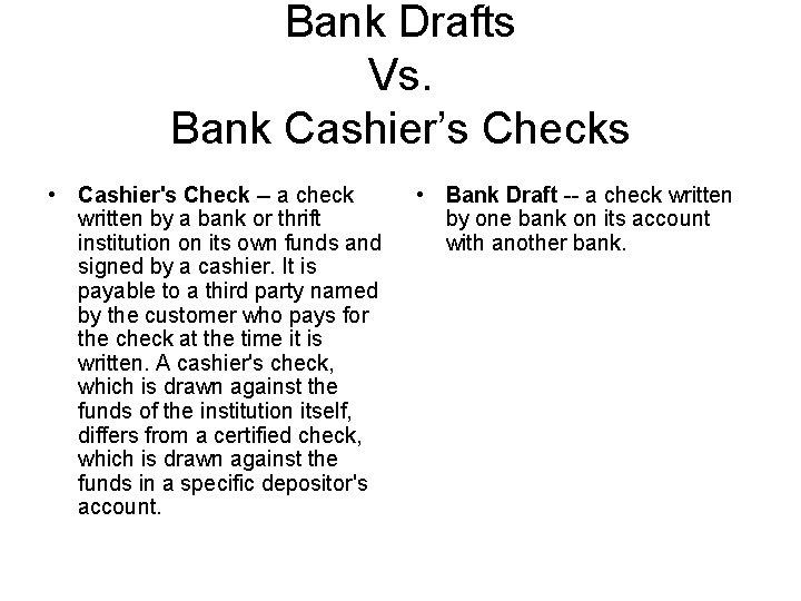 Bank Drafts Vs. Bank Cashier's Checks • Cashier's Check -- a check written by