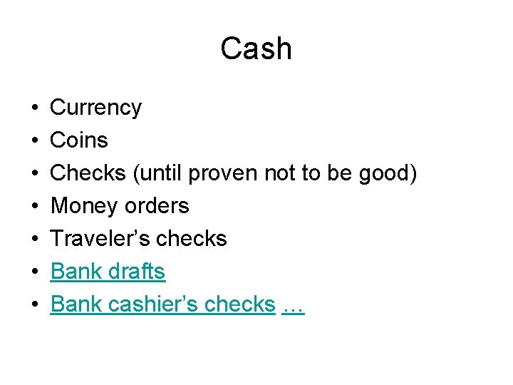 Cash • • Currency Coins Checks (until proven not to be good) Money orders