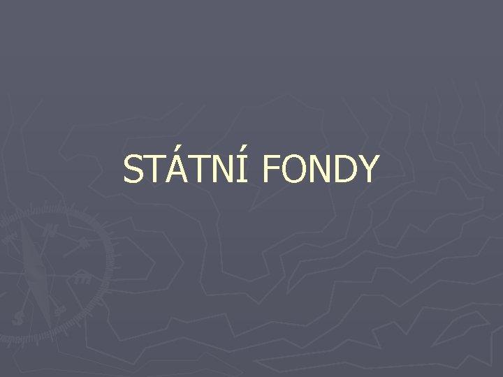 STÁTNÍ FONDY