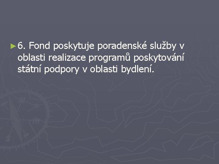 ► 6. Fond poskytuje poradenské služby v oblasti realizace programů poskytování státní podpory v