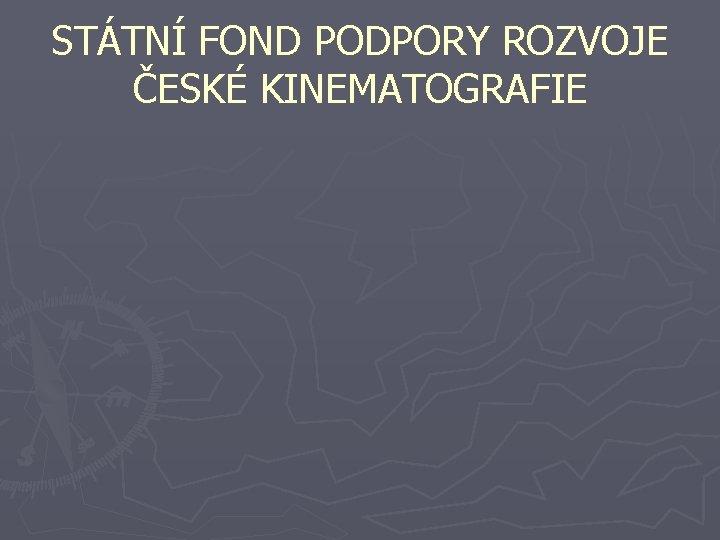 STÁTNÍ FOND PODPORY ROZVOJE ČESKÉ KINEMATOGRAFIE