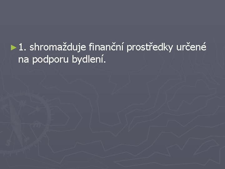 ► 1. shromažduje finanční prostředky určené na podporu bydlení.