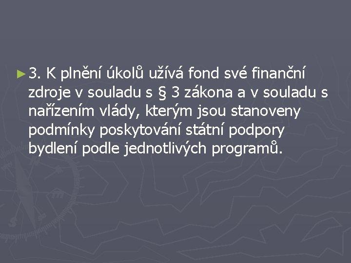 ► 3. K plnění úkolů užívá fond své finanční zdroje v souladu s §
