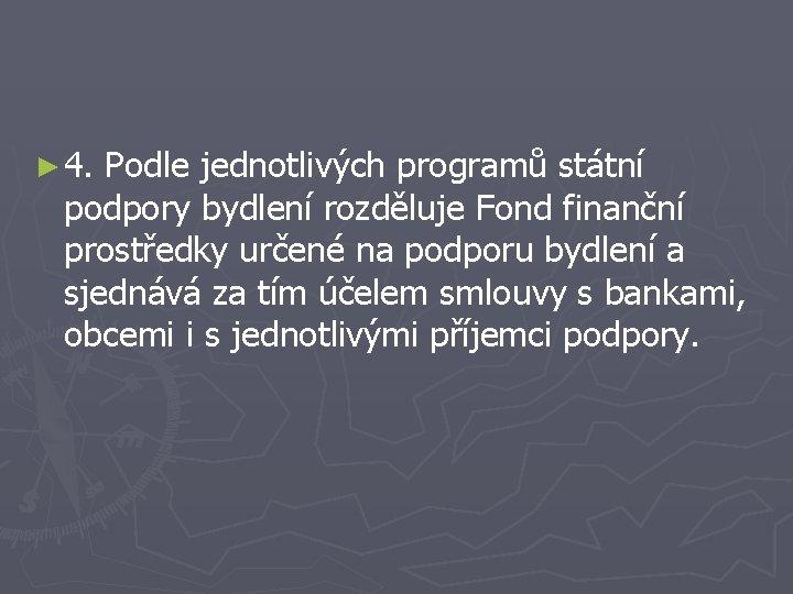 ► 4. Podle jednotlivých programů státní podpory bydlení rozděluje Fond finanční prostředky určené na