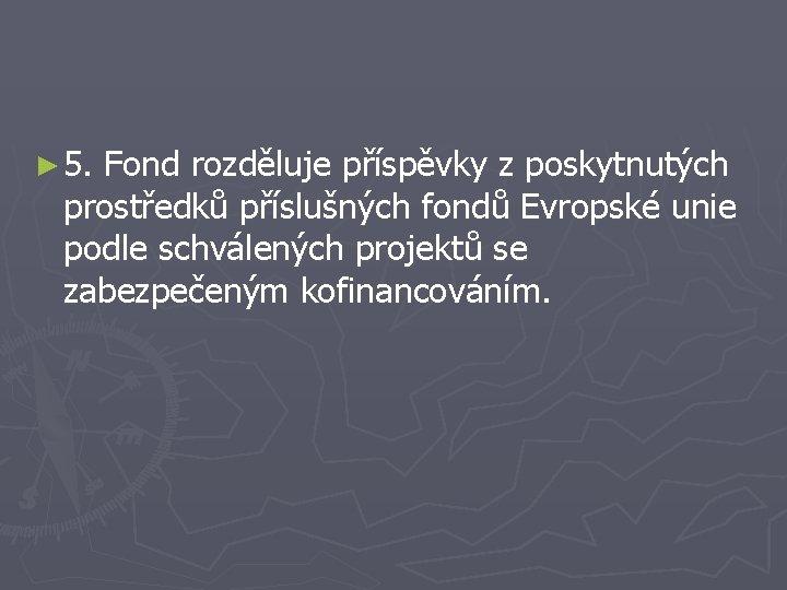 ► 5. Fond rozděluje příspěvky z poskytnutých prostředků příslušných fondů Evropské unie podle schválených