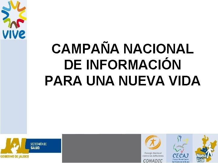 CAMPAÑA NACIONAL DE INFORMACIÓN PARA UNA NUEVA VIDA