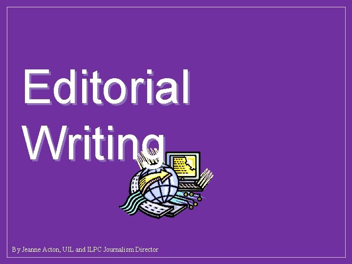 Editorial Writing By Jeanne Acton, UIL and ILPC Journalism Director