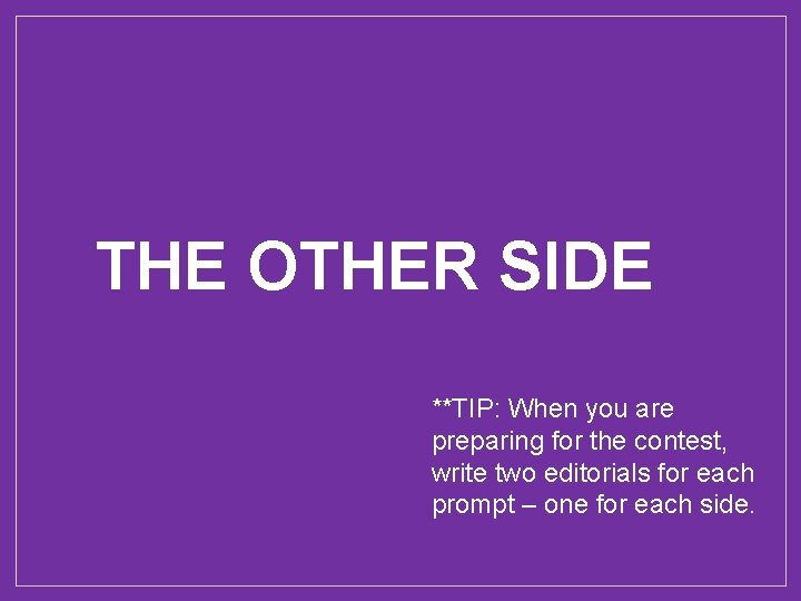 THE OTHER SIDE **TIP: When you are preparing for the contest, write two editorials