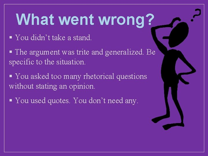 What went wrong? § You didn't take a stand. § The argument was trite