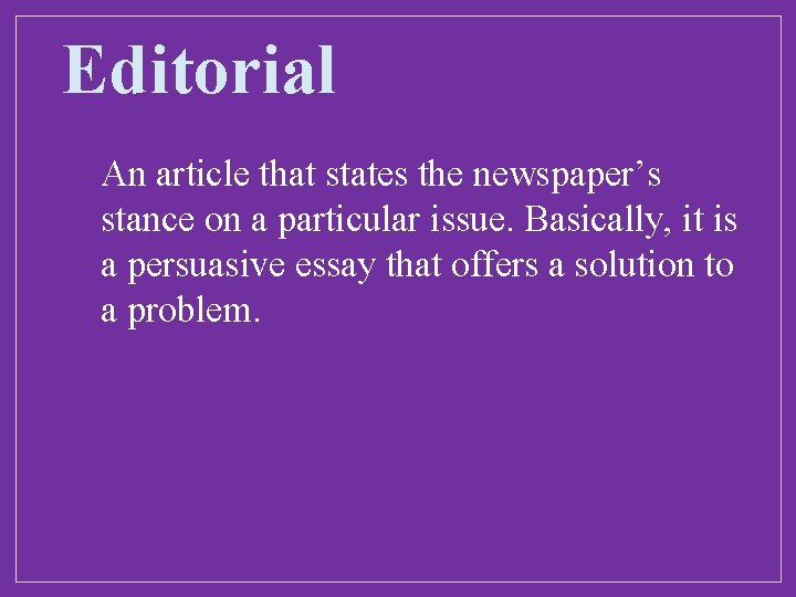 Editorial An article that states the newspaper's stance on a particular issue. Basically, it