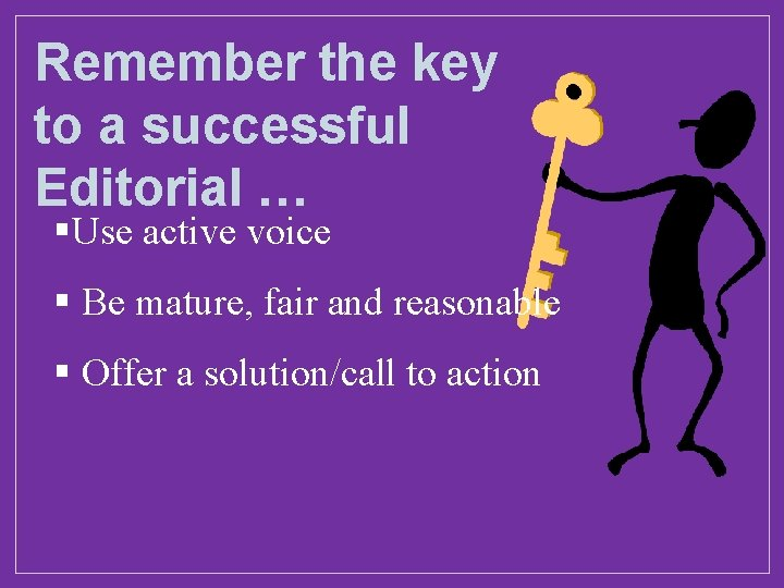 Remember the key to a successful Editorial … §Use active voice § Be mature,