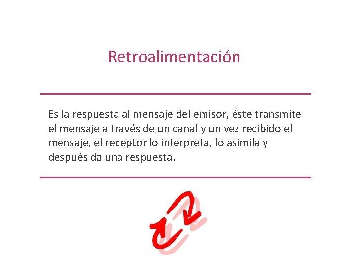 Retroalimentación Es la respuesta al mensaje del emisor, éste transmite el mensaje a través
