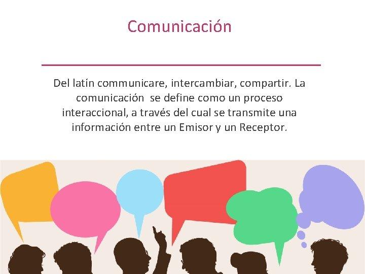 Comunicación Del latín communicare, intercambiar, compartir. La comunicación se define como un proceso interaccional,
