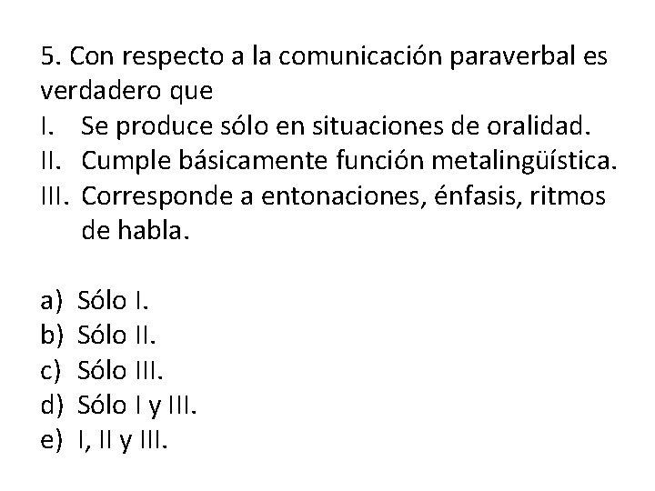 5. Con respecto a la comunicación paraverbal es verdadero que I. Se produce sólo