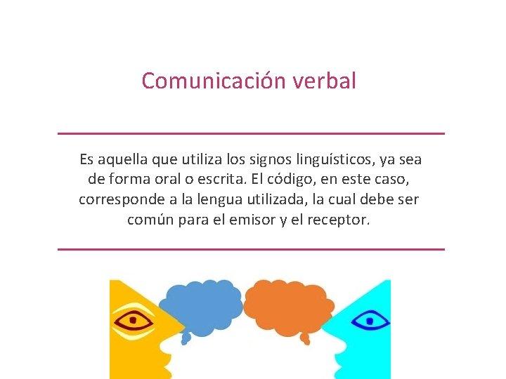Comunicación verbal Es aquella que utiliza los signos linguísticos, ya sea de forma oral