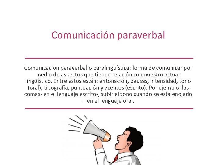 Comunicación paraverbal o paralingüística: forma de comunicar por medio de aspectos que tienen relación