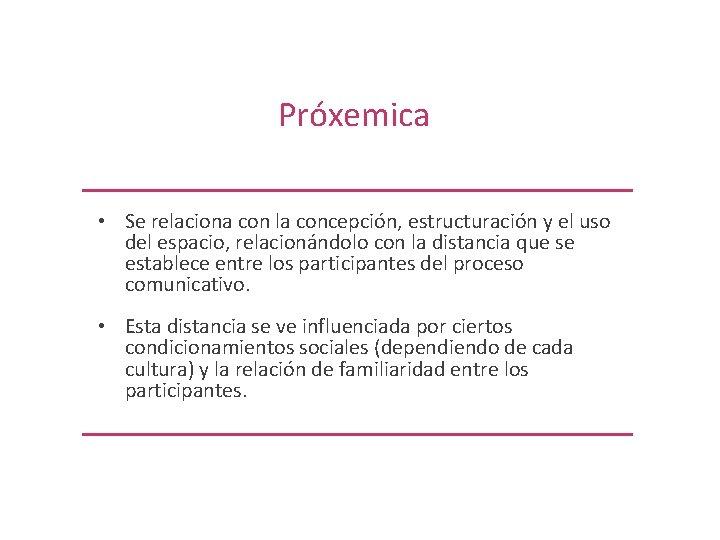 Próxemica • Se relaciona con la concepción, estructuración y el uso del espacio, relacionándolo