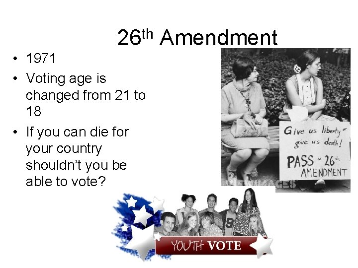 26 th Amendment • 1971 • Voting age is changed from 21 to 18