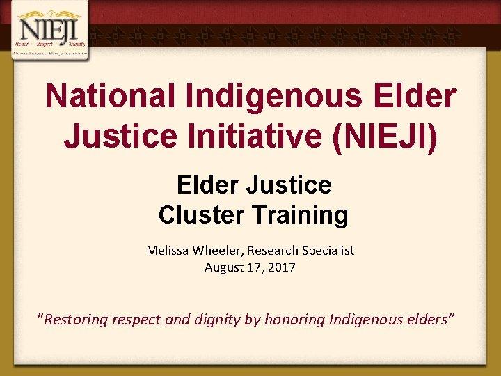 National Indigenous Elder Justice Initiative (NIEJI) Elder Justice Cluster Training Melissa Wheeler, Research Specialist