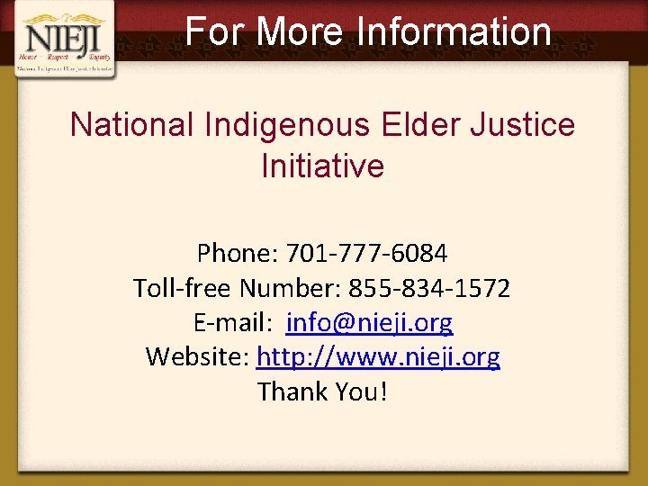 For More Information National Indigenous Elder Justice Initiative Phone: 701 -777 -6084 Toll-free Number: