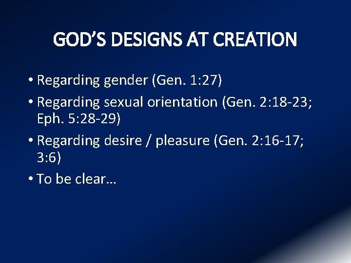 GOD'S DESIGNS AT CREATION • Regarding gender (Gen. 1: 27) • Regarding sexual orientation