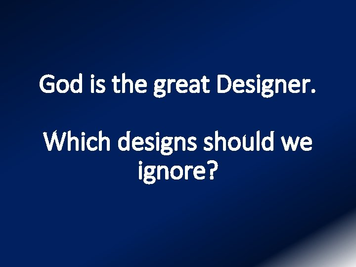 God is the great Designer. Which designs should we ignore?