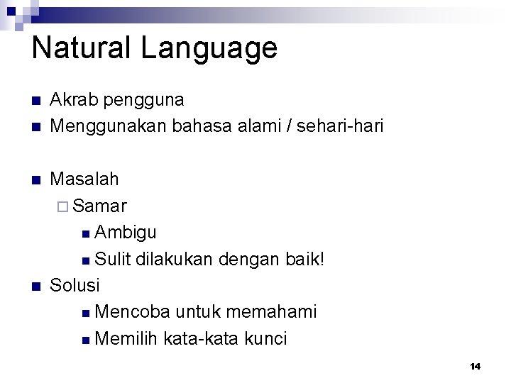 Natural Language n n Akrab pengguna Menggunakan bahasa alami / sehari-hari Masalah ¨ Samar