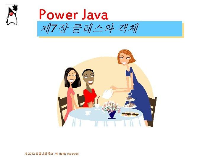 Power Java 제 7장 클래스와 객체 © 2012 인피니티북스 All rights reserved