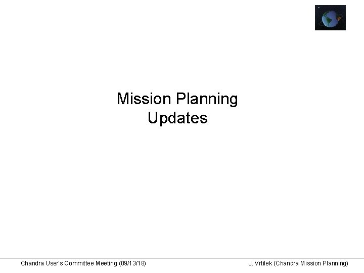 Mission Planning Updates Chandra User's Committee Meeting (09/13/18) J. Vrtilek (Chandra Mission Planning)