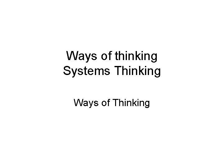 Ways of thinking Systems Thinking Ways of Thinking