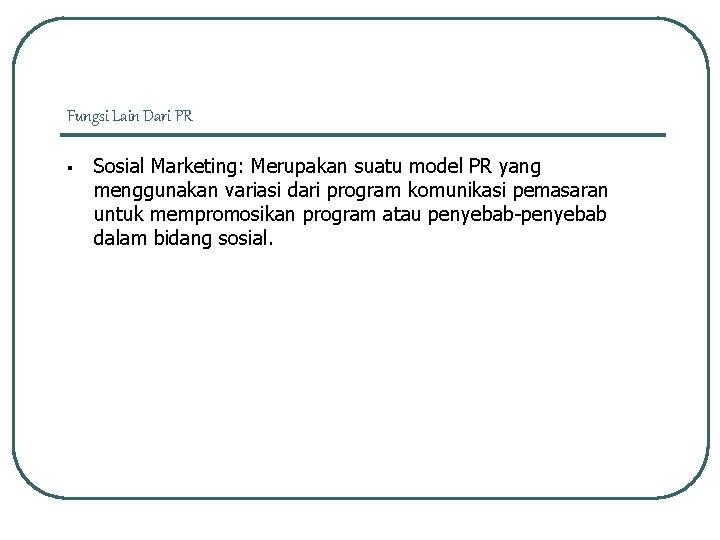 Fungsi Lain Dari PR § Sosial Marketing: Merupakan suatu model PR yang menggunakan variasi