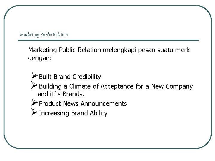 Marketing Public Relation melengkapi pesan suatu merk dengan: ØBuilt Brand Credibility ØBuilding a Climate