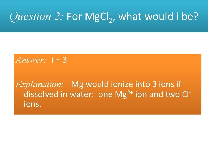 Question 2: For Mg. Cl 2, what would i be? Answer: i = 3