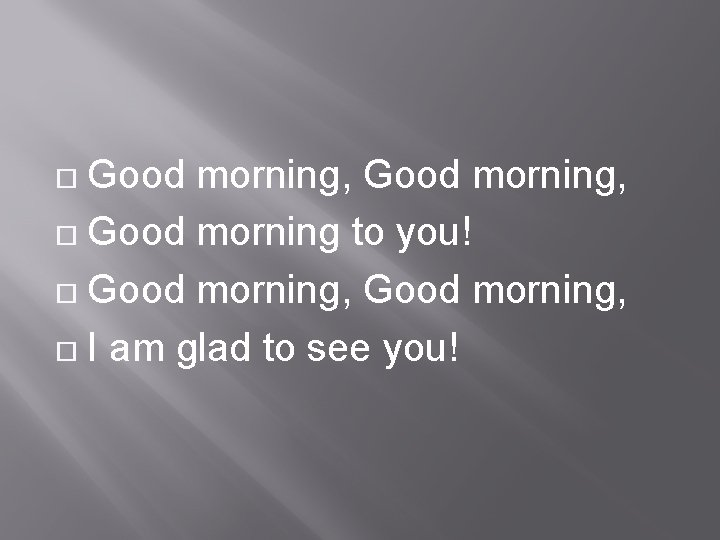 Good morning, Good morning to you! Good morning, I am glad to see you!
