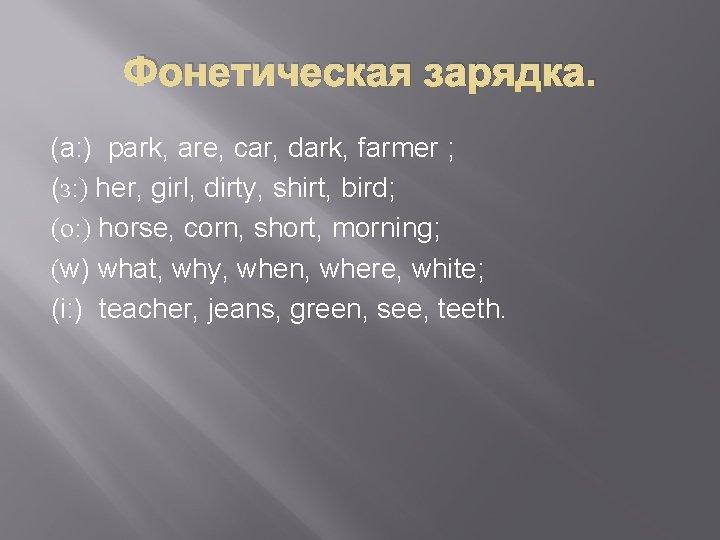 Фонетическая зарядка. (a: ) park, are, car, dark, farmer ; (з: ) her, girl,