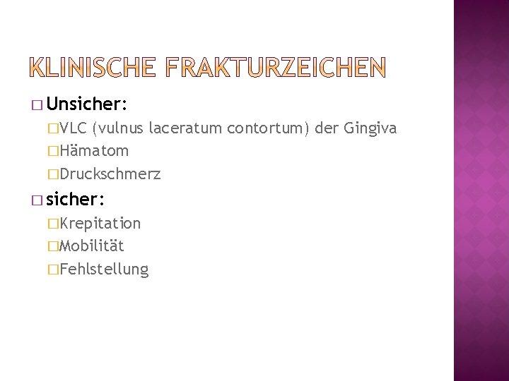 � Unsicher: �VLC (vulnus laceratum contortum) der Gingiva �Hämatom �Druckschmerz � sicher: �Krepitation �Mobilität