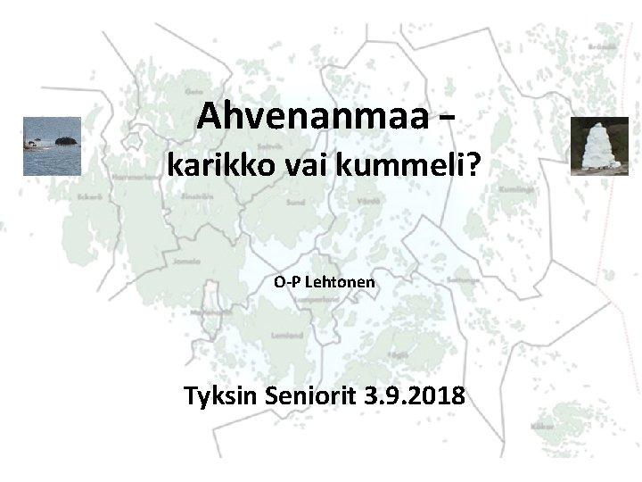 Ahvenanmaa – karikko vai kummeli? O-P Lehtonen Tyksin Seniorit 3. 9. 2018