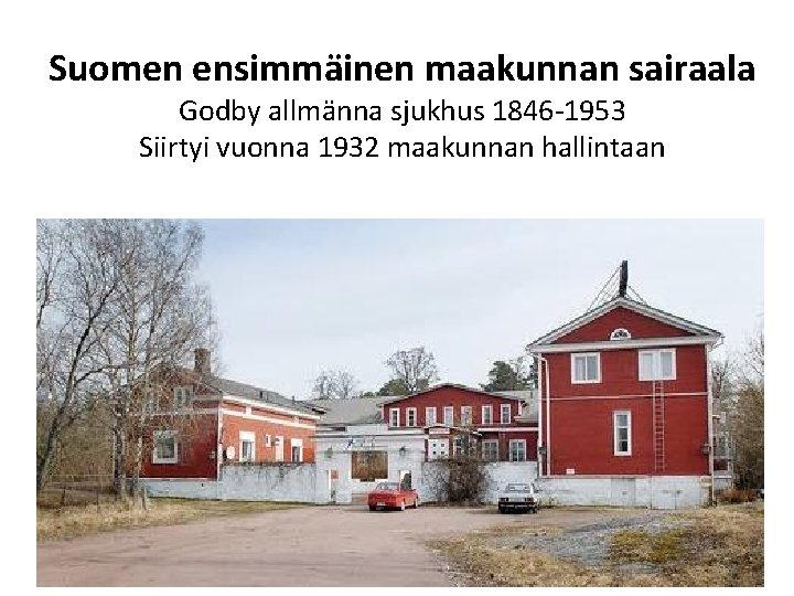 Suomen ensimmäinen maakunnan sairaala Godby allmänna sjukhus 1846 -1953 Siirtyi vuonna 1932 maakunnan hallintaan