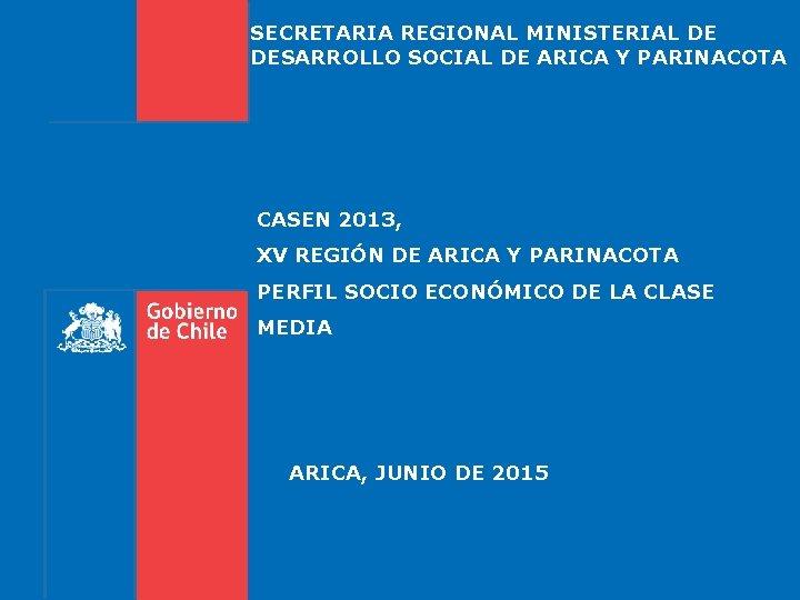SECRETARIA REGIONAL MINISTERIAL DE DESARROLLO SOCIAL DE ARICA Y PARINACOTA CASEN 2013, XV REGIÓN