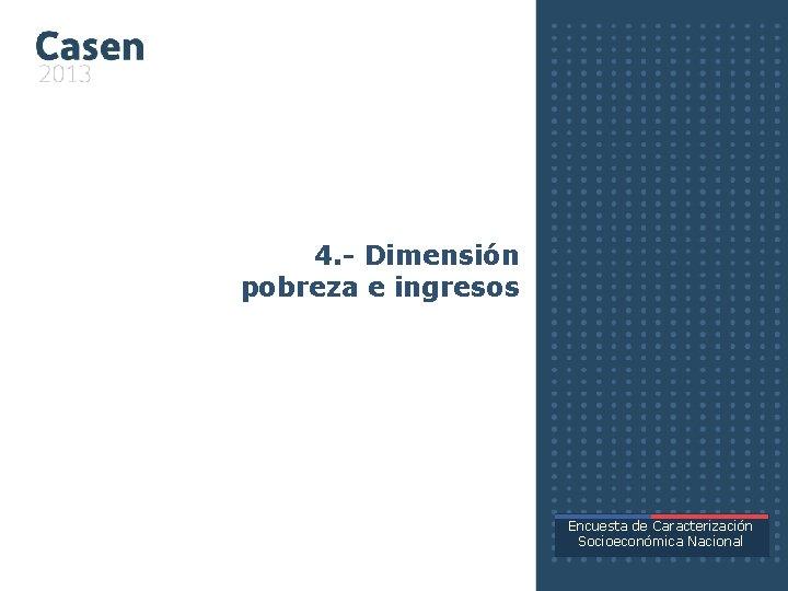 4. - Dimensión pobreza e ingresos Encuesta de Caracterización Socioeconómica Nacional